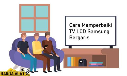 Cara Memperbaiki TV LCD Samsung Bergaris
